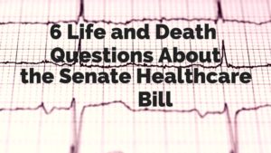 6 Life and Death Questions About the Senate Healthcare Bill